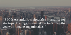E O is essentially malpractice insurance for startups